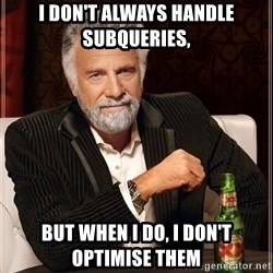 The Most Interesting Man In The World - i don't always handle subqueries, but when I do, I don't optimise them