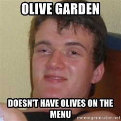 Stoner Stanley - olive garden doesn't have olives on the menu