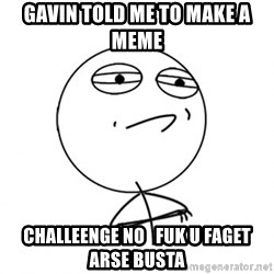 Challenge Accepted HD - gAVIN TOLD ME TO MAKE A MEME CHALLEENGE NO   FUK U FAGET ARSE BUSTA