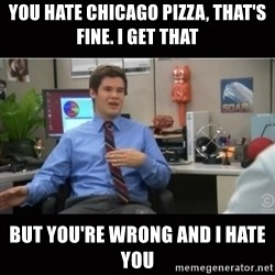 You're wrong and I hate you - You hate chicago pizza, that's fine. i get that but you're wrong and i hate you