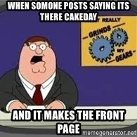 YOU KNOW WHAT REALLY GRIND MY GEARS - When somone posts saying its there cakeday And it makes the front page