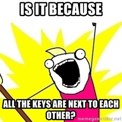 X ALL THE THINGS - is it because all the keys are next to each other?