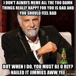 The Most Interesting Man In The World - i don't always meme all the too damn things really happy for you is bad and you should feel bad but when i do, you must be o rly? nailed it jimmies aww yee