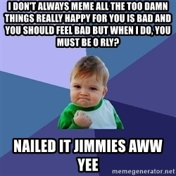 Success Kid - i don't always meme all the too damn things really happy for you is bad and you should feel bad but when i do, you must be o rly?  nailed it jimmies aww yee