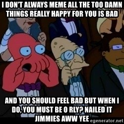 Zoidberg - i don't always meme all the too damn things really happy for you is bad and you should feel bad but when i do, you must be o rly? nailed it jimmies aww yee