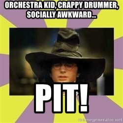 Harry Potter Sorting Hat - Orchestra kid, crappy drummer, socially awkward... PIT!