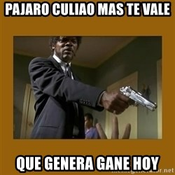 say what one more time - pajaro culiao mas te vale que genera gane hoy