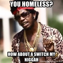 Trinidad James meme  - YOU HOMELESS? HOW ABOUT A SWITCH MY NIGGAH