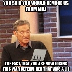 maury lie determined - you said you would remove us from mili the fact that you are now losing this war determined that was a lie