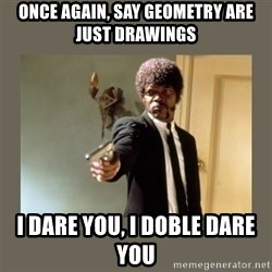 doble dare you  - ONCE AGAIN, SAY GEOMETRY ARE JUST DRAWINGS I DARE YOU, I DOBLE DARE YOU