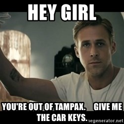 ryan gosling hey girl - hEY GIRL you're out of tampax.     give me the car keys.