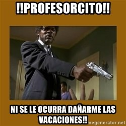 say what one more time - !!profesorcito!! ni se le ocurra dañarme las vacaciones!!