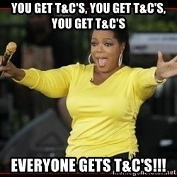 Overly-Excited Oprah!!!  - You get t&c's, you get T&c's, you get T&c's Everyone gets T&C's!!!