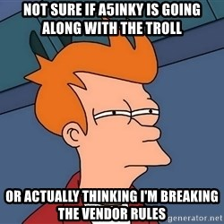 Futurama Fry - not sure if A5INKY is going along with the troll or actually thinking I'm breaking the vendor rules