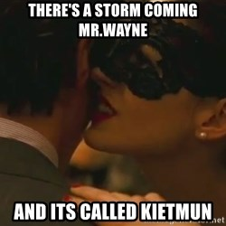Storm Coming - there's a storm coming mr.wayne and its called kietmun