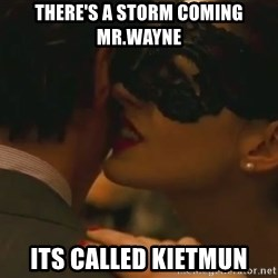 Storm Coming - there's a storm coming mr.wayne its called kietmun