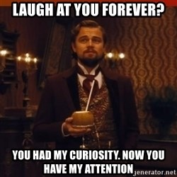 you had my curiosity dicaprio - laugh at you forever?  you had my curiosity. now you have my attention