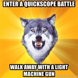 Courage Wolf - Enter a quickscope battle Walk away with a light machine gun