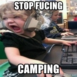 angry gamer girl - STOP FUCING CAMPING