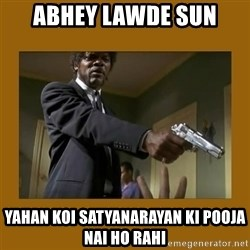 say what one more time - abhey Lawde sun YAHAN KOI SATYANARAYAN KI POOJA NAI HO RAHI