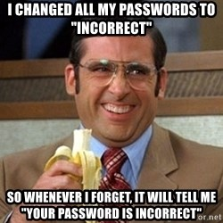 "Brick Tamland Anchorman - I changed all my passwords to ""Incorrect"" So Whenever I forget, it will tell me ""your Password is incorrect"""