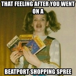 oh mer gerd - That Feeling after you went on a  Beatport shopping spree