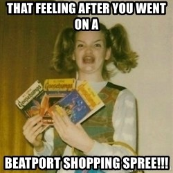 oh mer gerd - That feeling after you went on a Beatport Shopping Spree!!!