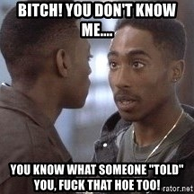 "tupac13 - Bitch! You don't know me.... You know what someone ""told"" you, fuck that hoe too!"