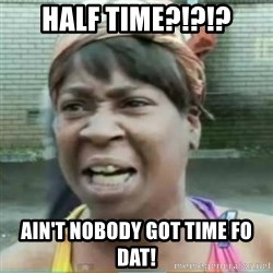 Sweet Brown Meme - Half time?!?!? Ain't nobody got time fo dat!