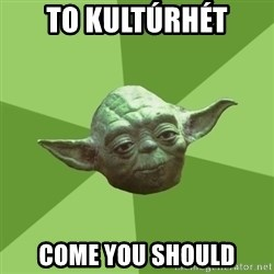 Advice Yoda Gives - to kultúrhét come you should