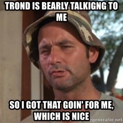 So I got that going on for me, which is nice - trond is bearly talkigng to me so i got that goin' for me, which is nice