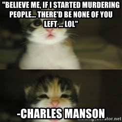 "Adorable Kitten - ""believe me, if i started murdering people... there'd be none of you left ... lol"" -Charles Manson"