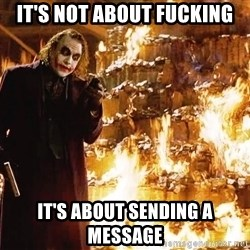 The Joker Sending a Message - it's not about fucking it's about sending a message