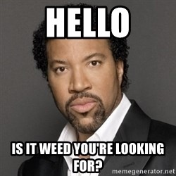 Lionel Richie - HELLO Is it weed you're looking for?