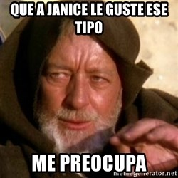 These are not the droids you were looking for - que a janice le guste ese tipo me preocupa