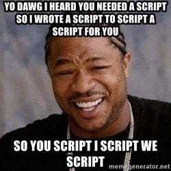 Yo Dawg - yo dawg i heard you needed a script so i wrote a script to script a script for you so you script i script we script
