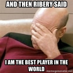 Face Palm - And Then Ribery said I am the best player in the world