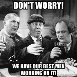 Three stooges  - DON'T WORRY! We have our best men working on it!