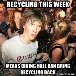 -Sudden Clarity Clarence - recycling this week means dining hall can bring recycling back