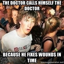 -Sudden Clarity Clarence - The doctor calls himself the doctor Because he fixes wounds in time