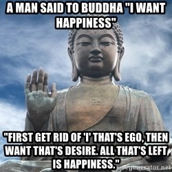 """BuddhaDawg - a man said to buddha """"I want happiness""""  """"first get rid of 'I' that's ego, then want that's desire. all that's left is happiness."""""""