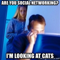 Redditors Wife - are you social networking? i'm looking at cats