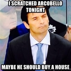 Dallas Eakins - I scratched Arcobello tonight Maybe he should buy a house