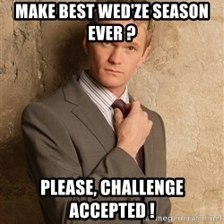 Barney StinsonHIMYM - Make best wed'ze season ever ?  please, challenge accepted !