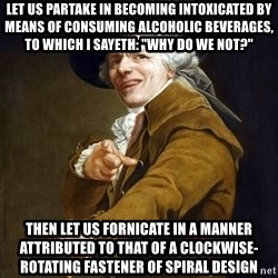 "Joseph Ducreaux - let us partake in becoming intoxicated by means of consuming alcoholic beverages, to which I sayeth: ""WHy do we not?"" then let us fornicate in a manner attributed to that of a clockwise-rotating fastener of spiral design"