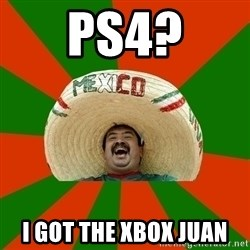 Successful Mexican - ps4? I got the xbox juan