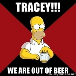 Homer Jay Simpson - TRACEY!!! we are out of beer