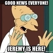 Professor Farnsworth - good news everyone! Jeremy is here!