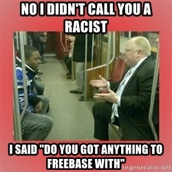 "Rob Ford - No I didn't call you a racist I said ""Do you got anything to freebase with"""