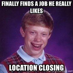 Bad Luck Brian - finally finds a job he really likes location closing